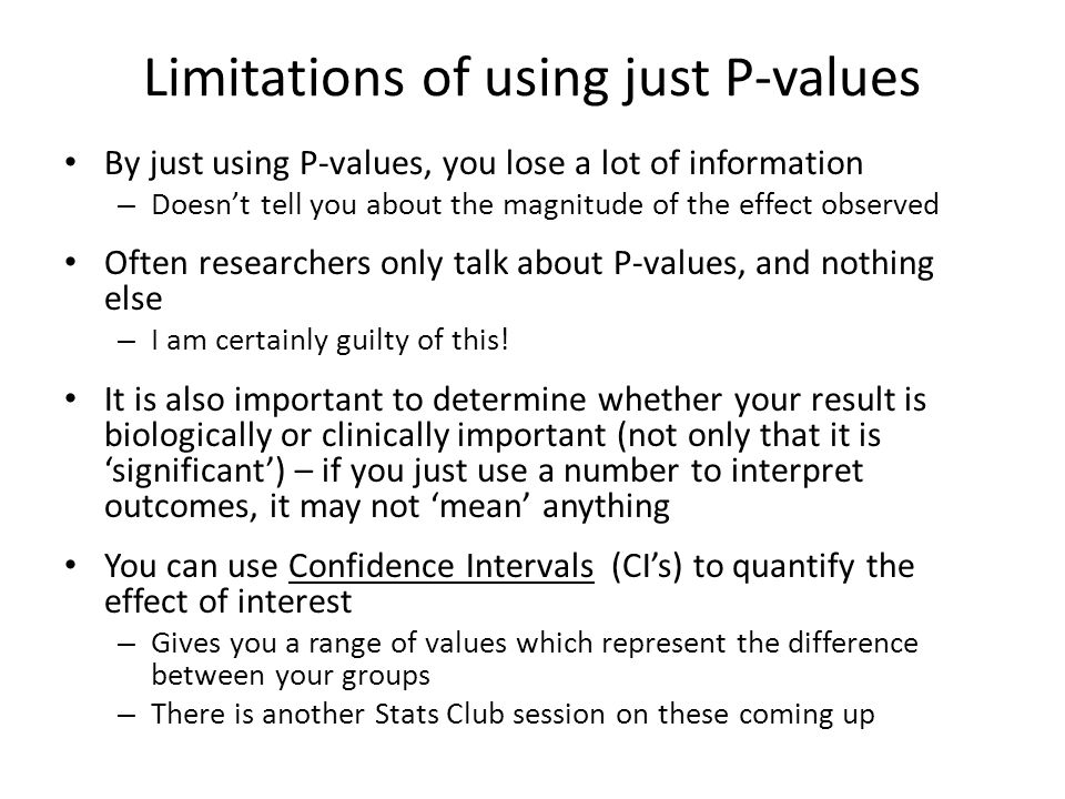 Limitations of using just P-values By just using P-values, you lose a lot of information – Doesn't tell you about the magnitude of the effect observed Often researchers only talk about P-values, and nothing else – I am certainly guilty of this.
