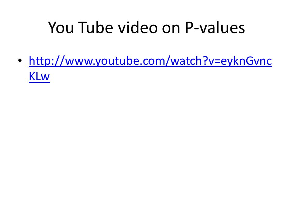 You Tube video on P-values   v=eyknGvnc KLw   v=eyknGvnc KLw