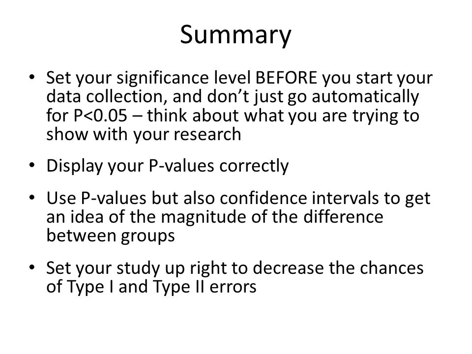 Summary Set your significance level BEFORE you start your data collection, and don't just go automatically for P<0.05 – think about what you are trying to show with your research Display your P-values correctly Use P-values but also confidence intervals to get an idea of the magnitude of the difference between groups Set your study up right to decrease the chances of Type I and Type II errors