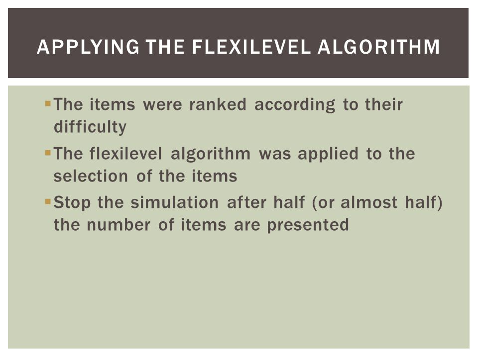  The items were ranked according to their difficulty  The flexilevel algorithm was applied to the selection of the items  Stop the simulation after half (or almost half) the number of items are presented APPLYING THE FLEXILEVEL ALGORITHM
