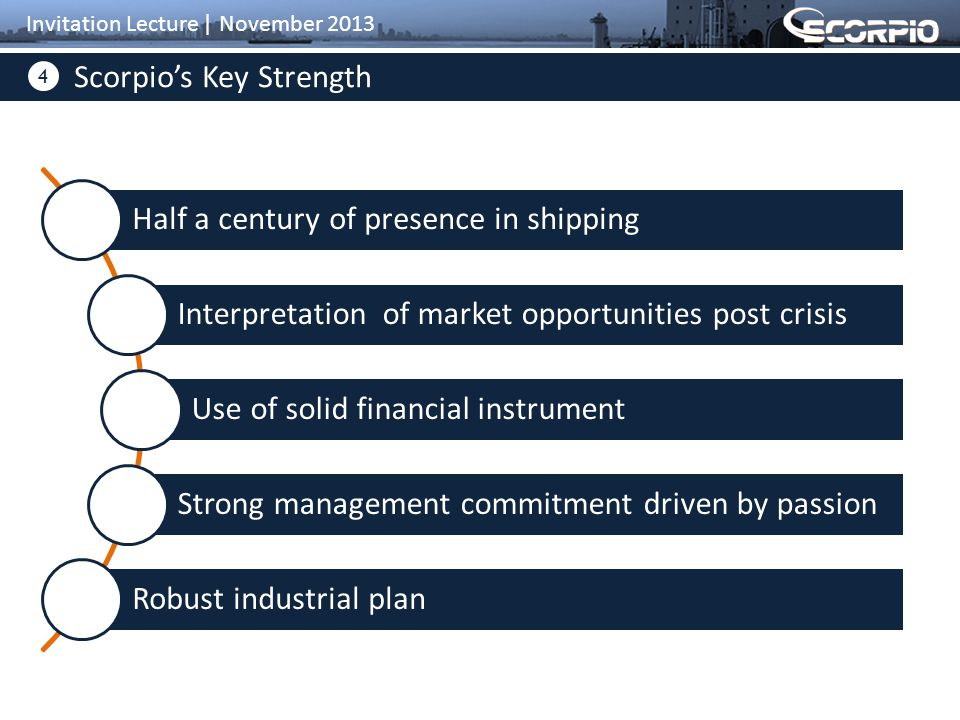 4 Scorpio's Key Strength Invitation Lecture | November 2013 Half a century of presence in shipping Interpretation of market opportunities post crisis Use of solid financial instrument Strong management commitment driven by passion Robust industrial plan