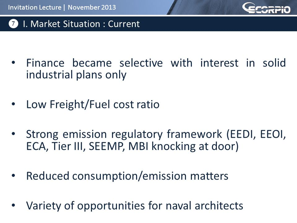 7 Finance became selective with interest in solid industrial plans only Low Freight/Fuel cost ratio Strong emission regulatory framework (EEDI, EEOI, ECA, Tier III, SEEMP, MBI knocking at door) Reduced consumption/emission matters Variety of opportunities for naval architects I.