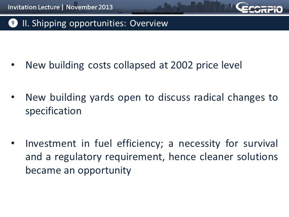 9 New building costs collapsed at 2002 price level New building yards open to discuss radical changes to specification Investment in fuel efficiency; a necessity for survival and a regulatory requirement, hence cleaner solutions became an opportunity II.