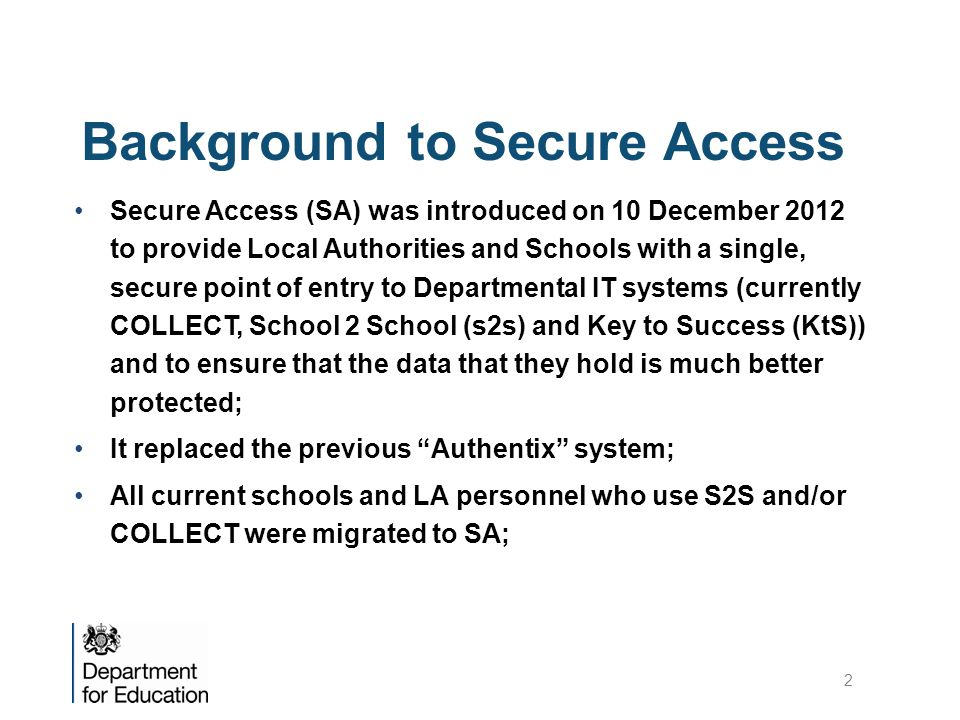Background to Secure Access Secure Access (SA) was introduced on 10 December 2012 to provide Local Authorities and Schools with a single, secure point of entry to Departmental IT systems (currently COLLECT, School 2 School (s2s) and Key to Success (KtS)) and to ensure that the data that they hold is much better protected; It replaced the previous Authentix system; All current schools and LA personnel who use S2S and/or COLLECT were migrated to SA; 2