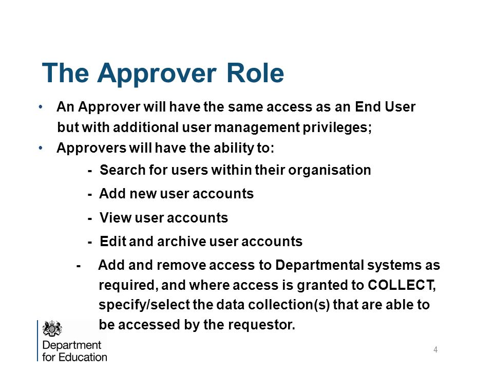 The Approver Role An Approver will have the same access as an End User but with additional user management privileges; Approvers will have the ability to: - Search for users within their organisation - Add new user accounts - View user accounts - Edit and archive user accounts - Add and remove access to Departmental systems as required, and where access is granted to COLLECT, specify/select the data collection(s) that are able to be accessed by the requestor.