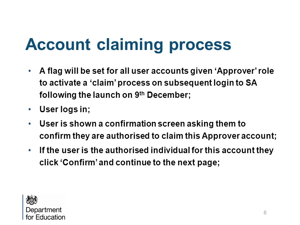 Account claiming process A flag will be set for all user accounts given 'Approver' role to activate a 'claim' process on subsequent login to SA following the launch on 9 th December; User logs in; User is shown a confirmation screen asking them to confirm they are authorised to claim this Approver account; If the user is the authorised individual for this account they click 'Confirm' and continue to the next page; 6