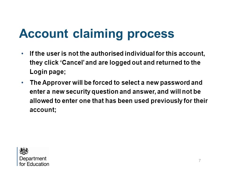 Account claiming process If the user is not the authorised individual for this account, they click 'Cancel' and are logged out and returned to the Login page; The Approver will be forced to select a new password and enter a new security question and answer, and will not be allowed to enter one that has been used previously for their account; 7