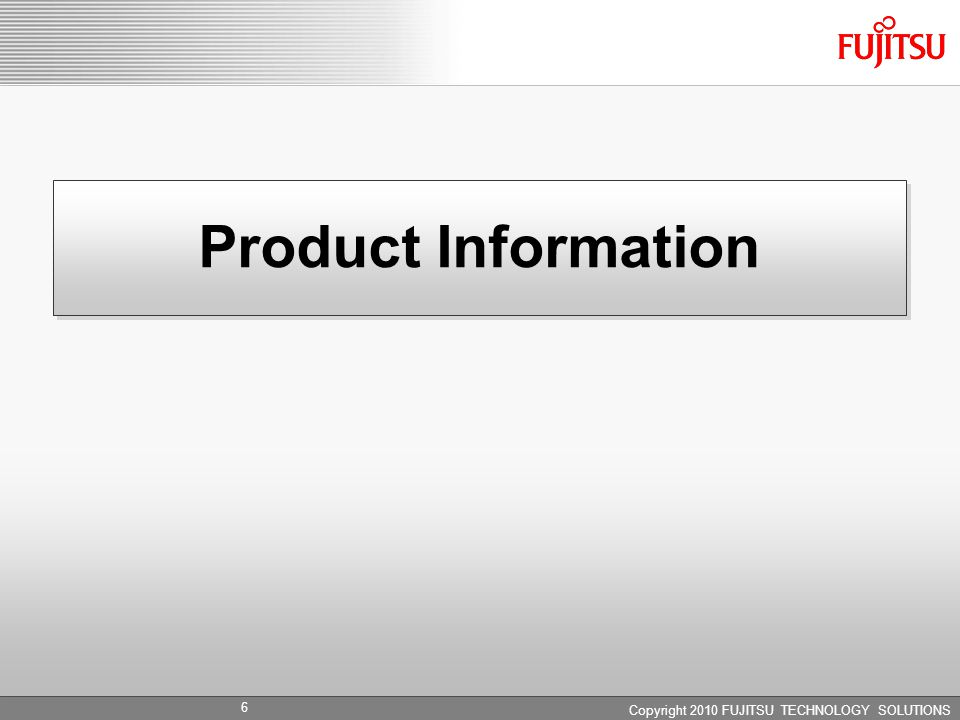 Copyright 2010 FUJITSU TECHNOLOGY SOLUTIONS Product Information 6