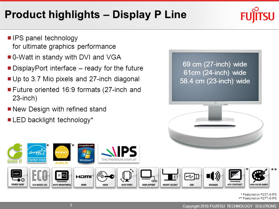 Product highlights – Display B Line Copyright 2010 FUJITSU TECHNOLOGY SOLUTIONS 58.4 cm (23-inch) wide 55.9 cm (22-inch) wide 48.3 cm (19-inch) Best in class height adjust stand Pivot Enhanced connectivity DisplayPort* interface 4 x USB interfaces* LED backlight technology Marble grey housing for optimum ergonomics * Featured on B22W-6 LED * * 8