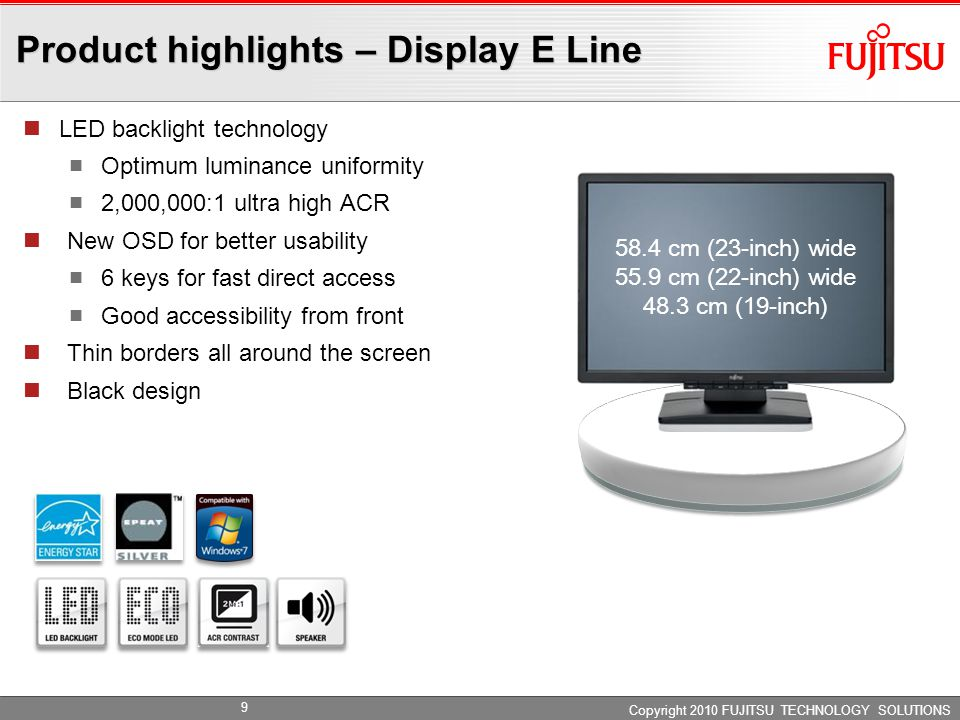 Product highlights – Display E Line LED backlight technology Optimum luminance uniformity 2,000,000:1 ultra high ACR New OSD for better usability 6 keys for fast direct access Good accessibility from front Thin borders all around the screen Black design Copyright 2010 FUJITSU TECHNOLOGY SOLUTIONS 58.4 cm (23-inch) wide 55.9 cm (22-inch) wide 48.3 cm (19-inch) 9