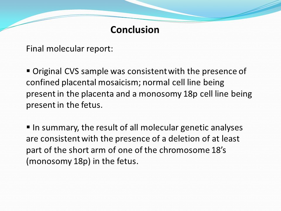 Conclusion Final molecular report:  Original CVS sample was consistent with the presence of confined placental mosaicism; normal cell line being present in the placenta and a monosomy 18p cell line being present in the fetus.