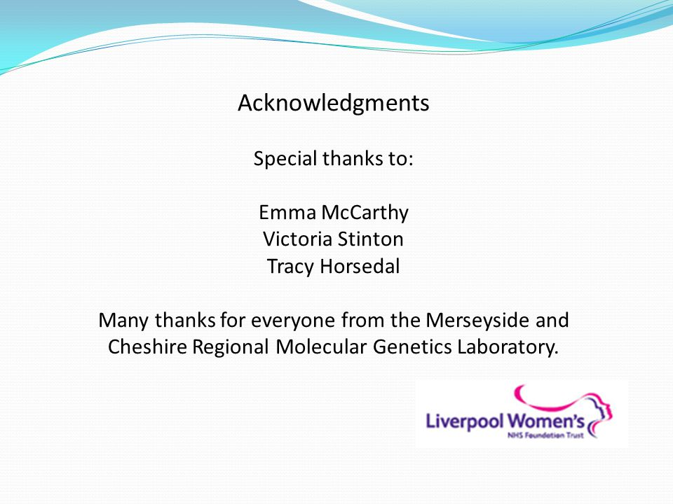 Acknowledgments Special thanks to: Emma McCarthy Victoria Stinton Tracy Horsedal Many thanks for everyone from the Merseyside and Cheshire Regional Molecular Genetics Laboratory.