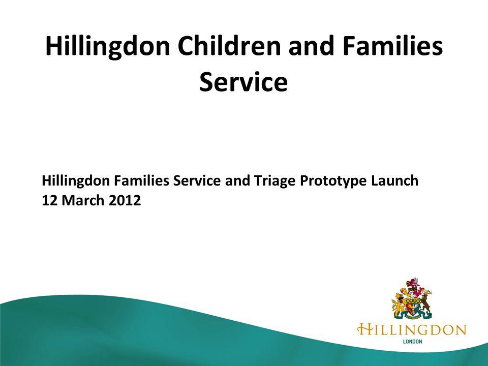 Hillingdon Children and Families Service Hillingdon Families Service and Triage Prototype Launch 12 March 2012