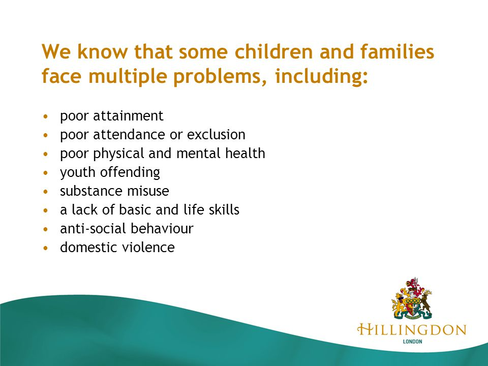 We know that some children and families face multiple problems, including: poor attainment poor attendance or exclusion poor physical and mental health youth offending substance misuse a lack of basic and life skills anti-social behaviour domestic violence