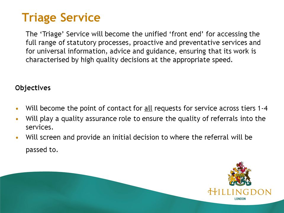 Triage Service Objectives Will become the point of contact for all requests for service across tiers 1-4 Will play a quality assurance role to ensure the quality of referrals into the services.