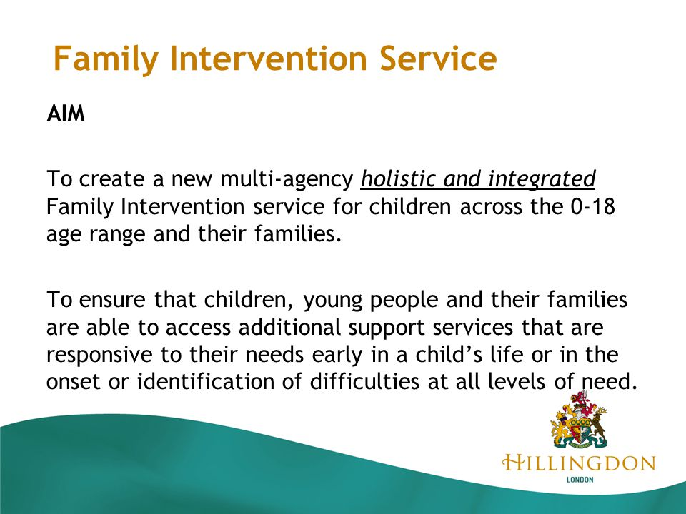 Family Intervention Service AIM To create a new multi-agency holistic and integrated Family Intervention service for children across the 0-18 age range and their families.