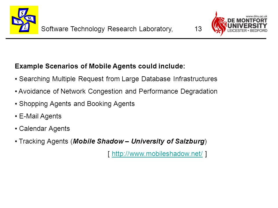 Software Technology Research Laboratory, Example Scenarios of Mobile Agents could include: Searching Multiple Request from Large Database Infrastructures Avoidance of Network Congestion and Performance Degradation Shopping Agents and Booking Agents E-Mail Agents Calendar Agents Tracking Agents (Mobile Shadow – University of Salzburg) [ http://www.mobileshadow.net/ ]http://www.mobileshadow.net/ 13