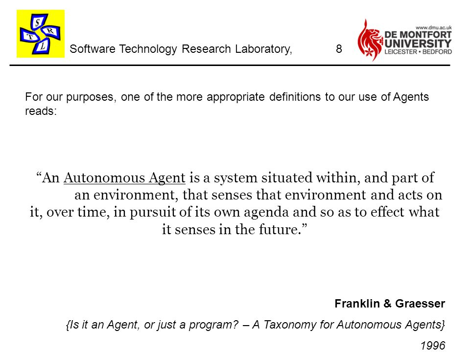 Software Technology Research Laboratory, For our purposes, one of the more appropriate definitions to our use of Agents reads: An Autonomous Agent is a system situated within, and part of an environment, that senses that environment and acts on it, over time, in pursuit of its own agenda and so as to effect what it senses in the future. Franklin & Graesser {Is it an Agent, or just a program.