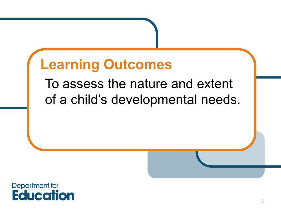 Learning Outcomes To assess the nature and extent of a child's developmental needs. 2