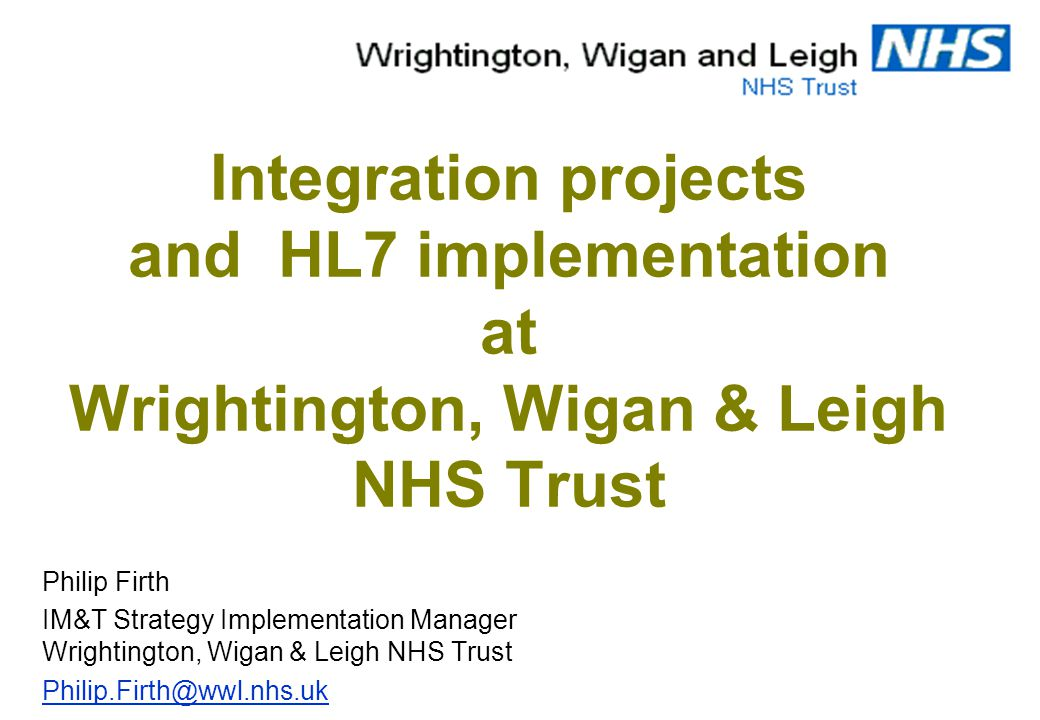 Integration projects and HL7 implementation at Wrightington, Wigan & Leigh NHS Trust Philip Firth IM&T Strategy Implementation Manager Wrightington, Wigan & Leigh NHS Trust Philip.Firth@wwl.nhs.uk