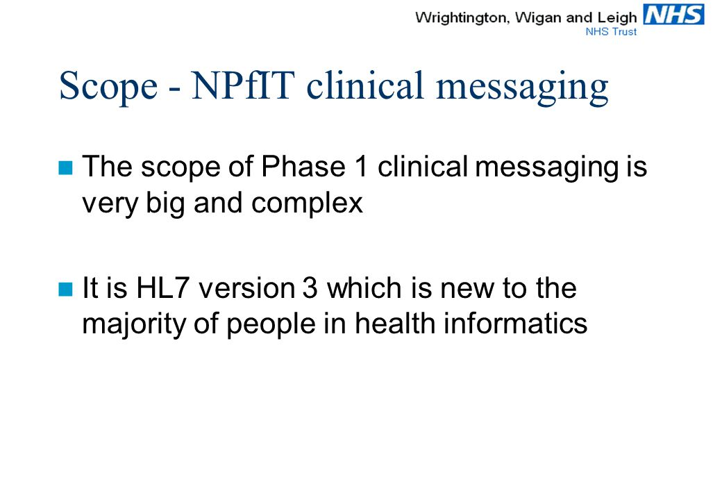 Scope - NPfIT clinical messaging The scope of Phase 1 clinical messaging is very big and complex It is HL7 version 3 which is new to the majority of people in health informatics