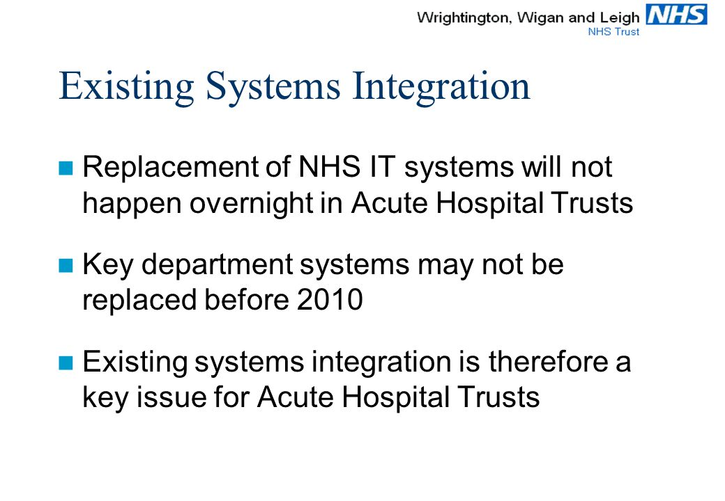 Existing Systems Integration Replacement of NHS IT systems will not happen overnight in Acute Hospital Trusts Key department systems may not be replaced before 2010 Existing systems integration is therefore a key issue for Acute Hospital Trusts