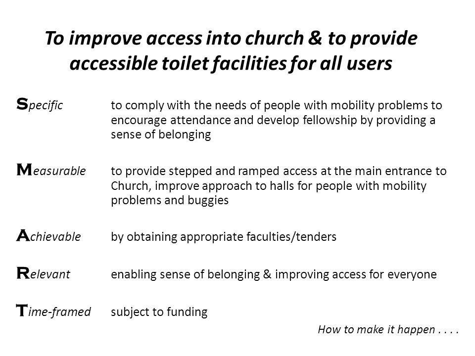 To improve access into church & to provide accessible toilet facilities for all users S pecific to comply with the needs of people with mobility problems to encourage attendance and develop fellowship by providing a sense of belonging M easurableto provide stepped and ramped access at the main entrance to Church, improve approach to halls for people with mobility problems and buggies A chievableby obtaining appropriate faculties/tenders R elevantenabling sense of belonging & improving access for everyone T ime-framedsubject to funding How to make it happen....