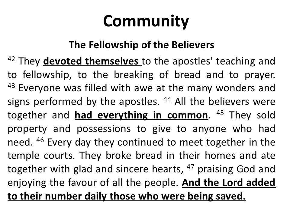 Community The Fellowship of the Believers 42 They devoted themselves to the apostles teaching and to fellowship, to the breaking of bread and to prayer.