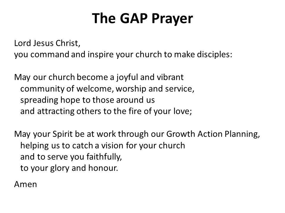 The GAP Prayer Lord Jesus Christ, you command and inspire your church to make disciples: May our church become a joyful and vibrant community of welcome, worship and service, spreading hope to those around us and attracting others to the fire of your love; May your Spirit be at work through our Growth Action Planning, helping us to catch a vision for your church and to serve you faithfully, to your glory and honour.