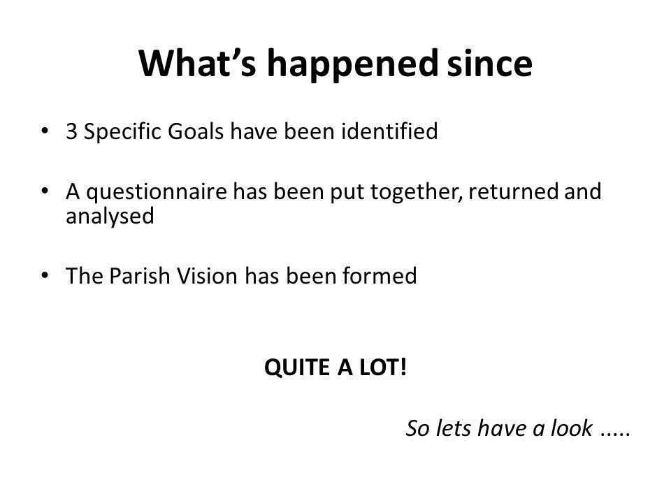 What's happened since 3 Specific Goals have been identified A questionnaire has been put together, returned and analysed The Parish Vision has been formed QUITE A LOT.