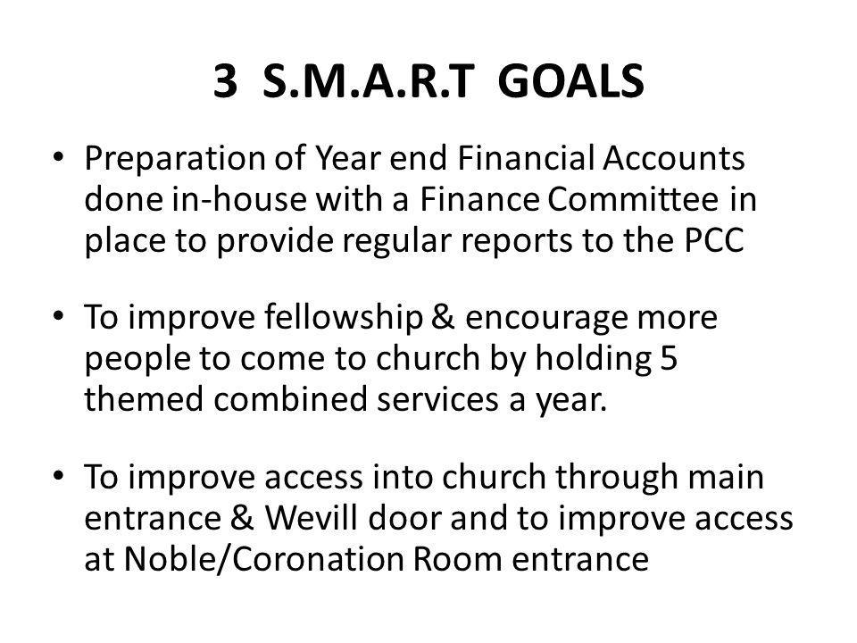3 S.M.A.R.T GOALS Preparation of Year end Financial Accounts done in-house with a Finance Committee in place to provide regular reports to the PCC To improve fellowship & encourage more people to come to church by holding 5 themed combined services a year.