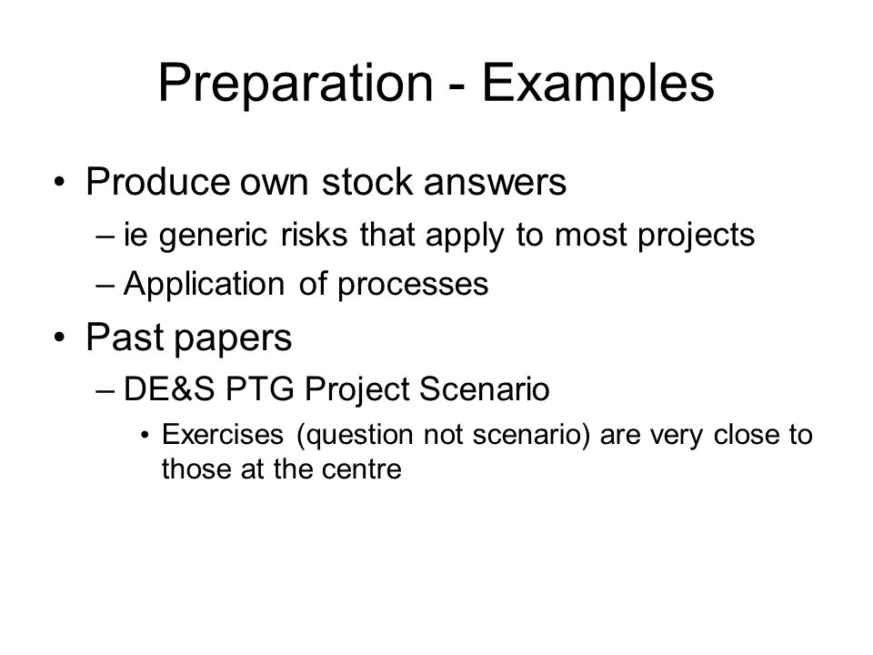 Preparation - Examples Produce own stock answers –ie generic risks that apply to most projects –Application of processes Past papers –DE&S PTG Project