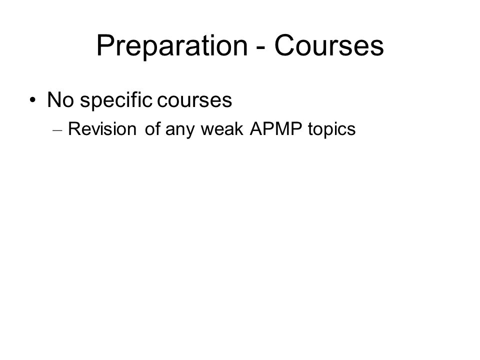 Preparation - Courses No specific courses – Revision of any weak APMP topics