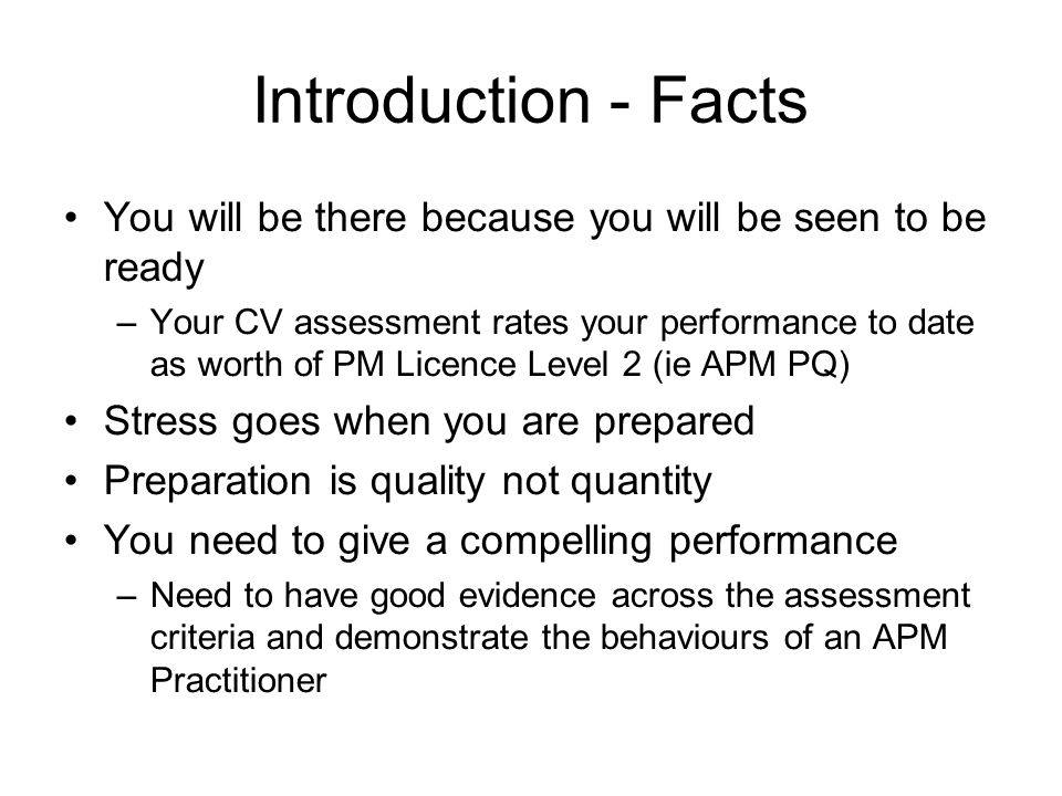 Introduction - Facts You will be there because you will be seen to be ready –Your CV assessment rates your performance to date as worth of PM Licence