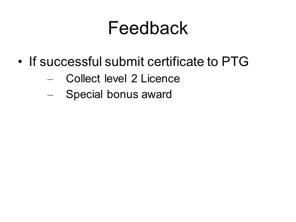 Feedback If successful submit certificate to PTG – Collect level 2 Licence – Special bonus award