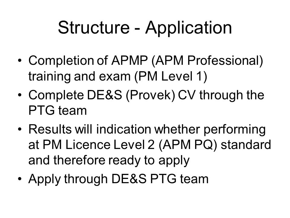 Structure - Application Completion of APMP (APM Professional) training and exam (PM Level 1) Complete DE&S (Provek) CV through the PTG team Results w