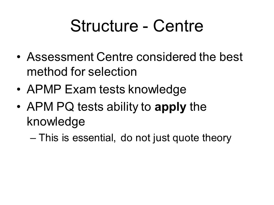 Structure - Centre Assessment Centre considered the best method for selection APMP Exam tests knowledge APM PQ tests ability to apply the knowledge –T