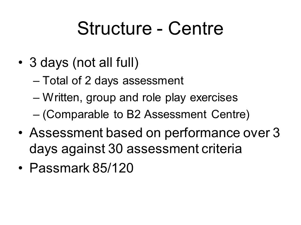 Structure - Centre 3 days (not all full) –Total of 2 days assessment –Written, group and role play exercises –(Comparable to B2 Assessment Centre) A