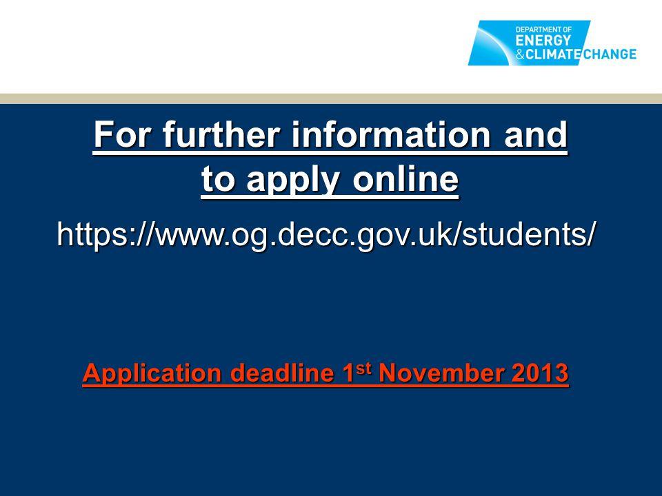 For further information and to apply online https://www.og.decc.gov.uk/students/ Application deadline 1 st November 2013