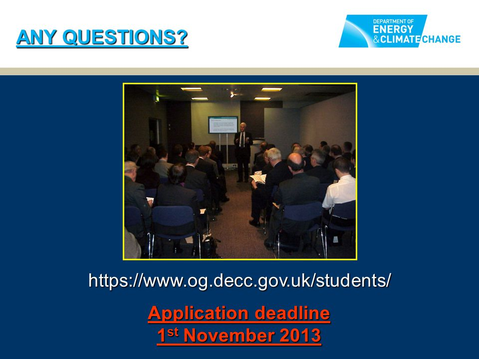 ANY QUESTIONS? https://www.og.decc.gov.uk/students/ Application deadline 1 st November 2013