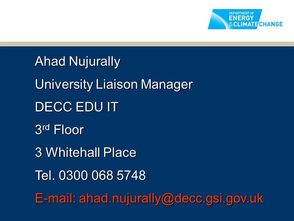 Ahad Nujurally University Liaison Manager DECC EDU IT 3 rd Floor 3 Whitehall Place Tel. 0300 068 5748 E-mail: ahad.nujurally@decc.gsi.gov.uk