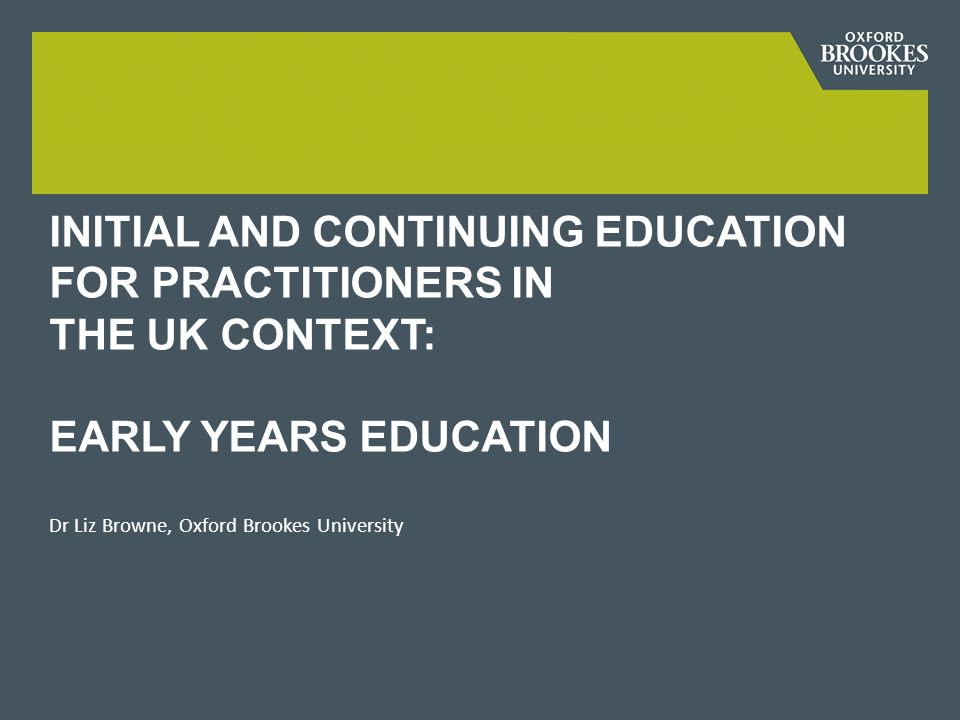 INITIAL AND CONTINUING EDUCATION FOR PRACTITIONERS IN THE UK CONTEXT: EARLY YEARS EDUCATION Dr Liz Browne, Oxford Brookes University