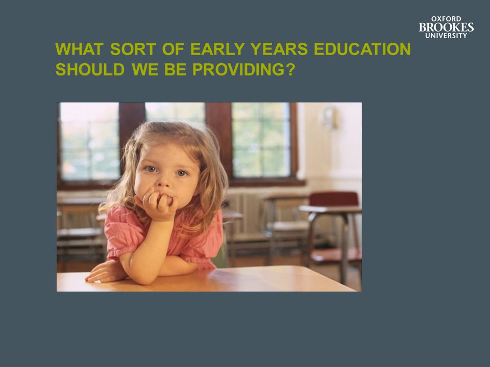 WHAT SORT OF EARLY YEARS EDUCATION SHOULD WE BE PROVIDING?