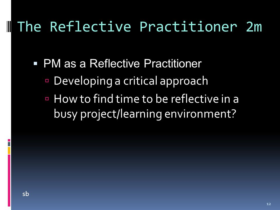 The Reflective Practitioner 2m  PM as a Reflective Practitioner  Developing a critical approach  How to find time to be reflective in a busy projec