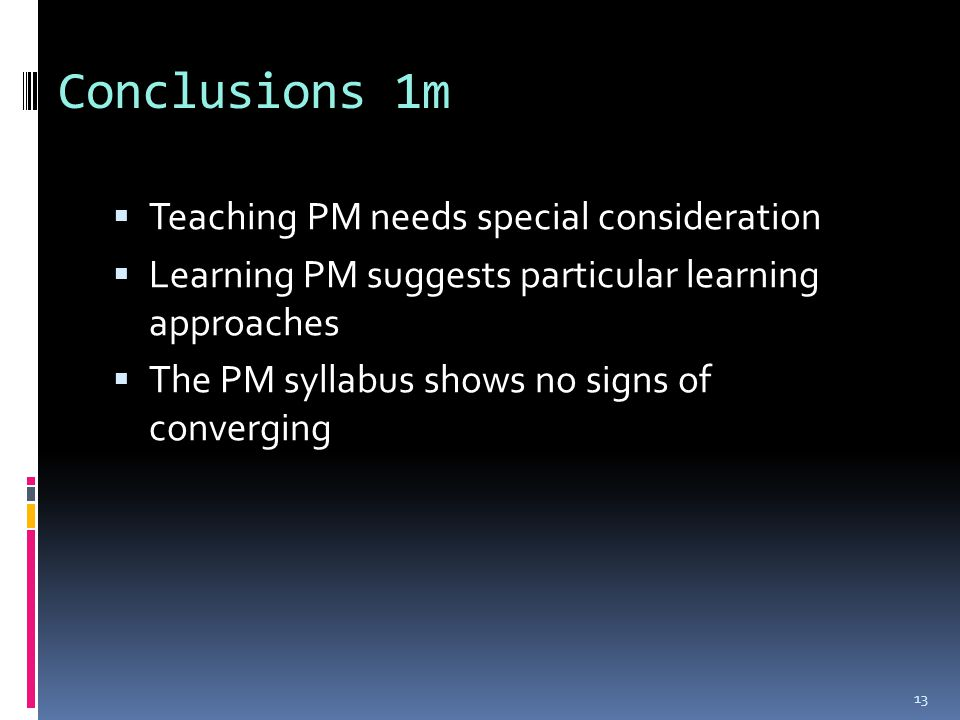 Conclusions 1m  Teaching PM needs special consideration  Learning PM suggests particular learning approaches  The PM syllabus shows no signs of converging 13