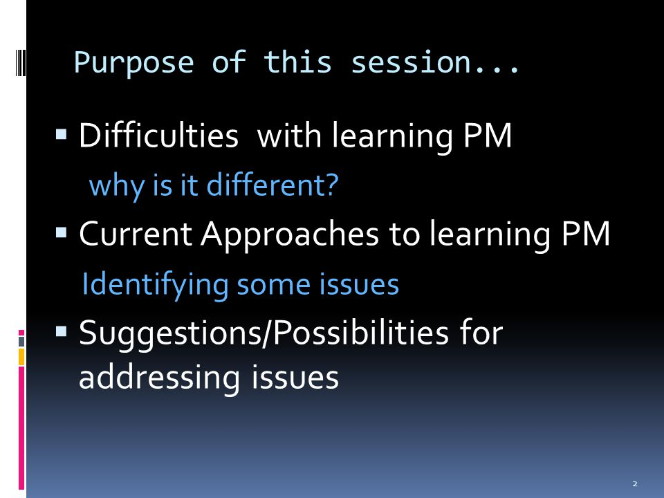 Purpose of this session......2m  Difficulties with learning PM why is it different?  Current Approaches to learning PM Identifying some issues  Sug