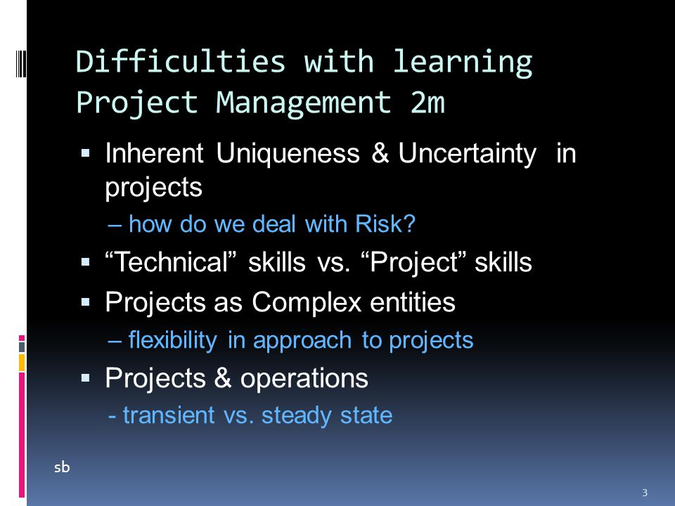 Difficulties with learning Project Management 2m  Inherent Uniqueness & Uncertainty in projects – how do we deal with Risk.