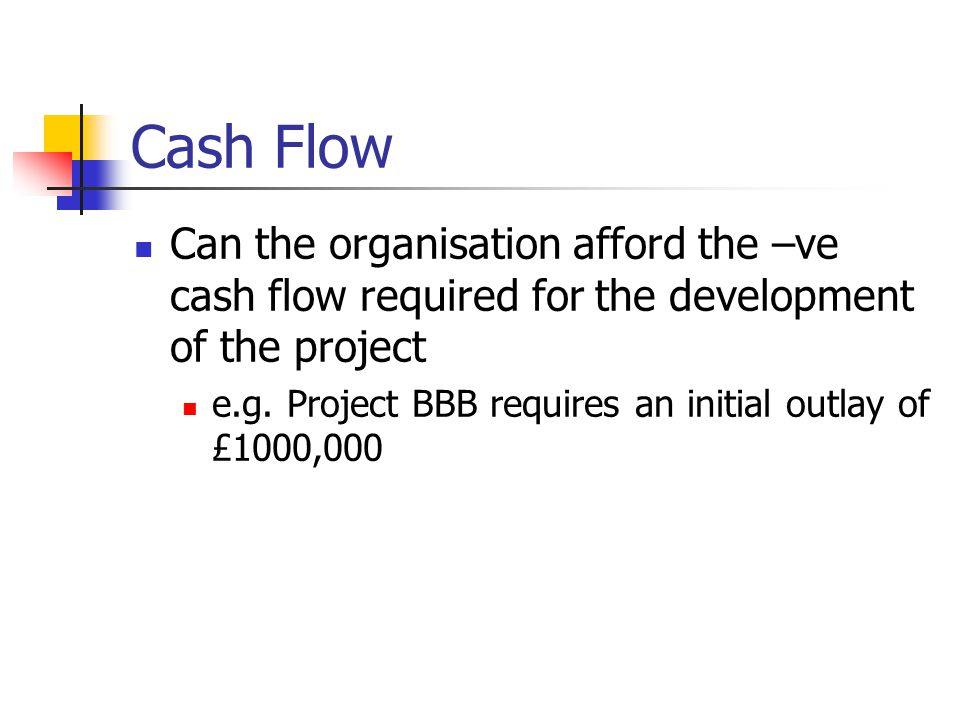 Cash Flow Can the organisation afford the –ve cash flow required for the development of the project e.g.