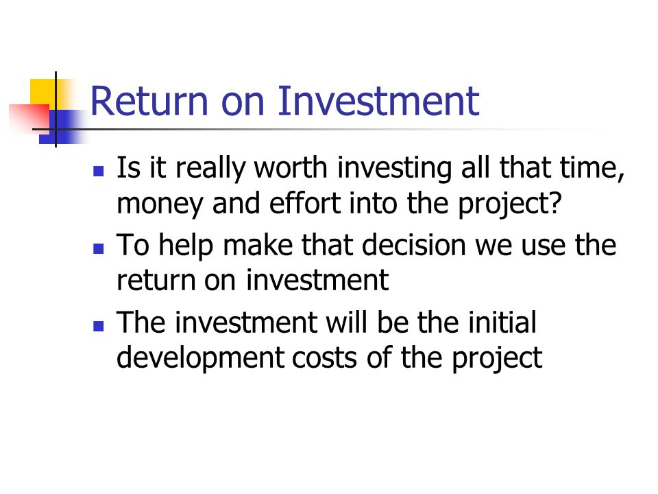 Return on Investment Is it really worth investing all that time, money and effort into the project.