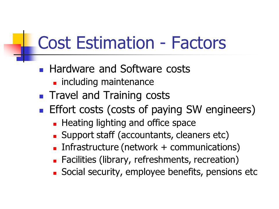 Cost Estimation - Factors Hardware and Software costs including maintenance Travel and Training costs Effort costs (costs of paying SW engineers) Heating lighting and office space Support staff (accountants, cleaners etc) Infrastructure (network + communications) Facilities (library, refreshments, recreation) Social security, employee benefits, pensions etc
